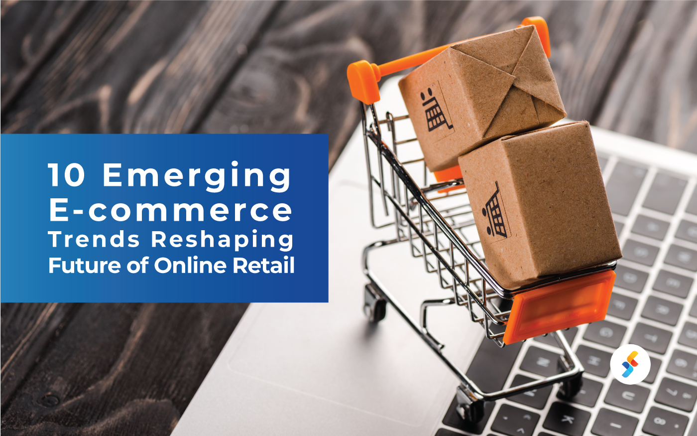 10 Emerging E-Commerce Trends Reshaping Future of Online Retail